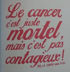 Le cancer c'est juste mortel, mais c'est pas contagieux ! Pis la chimio non plus.
